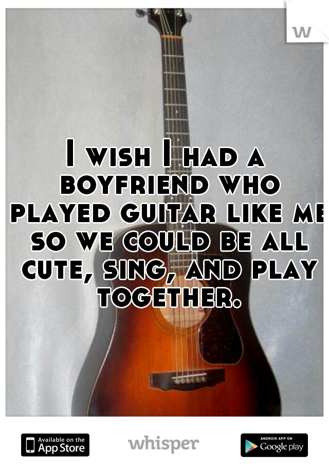 I wish I had a boyfriend who played guitar like me so we could be all cute, sing, and play together.
