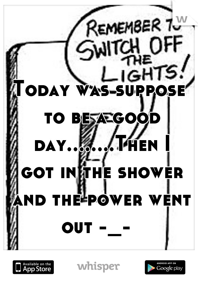 Today was suppose to be a good day........Then I got in the shower and the power went out -_-