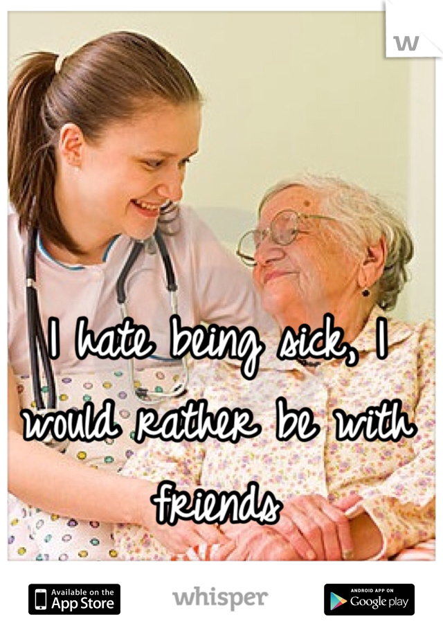 I hate being sick, I would rather be with friends