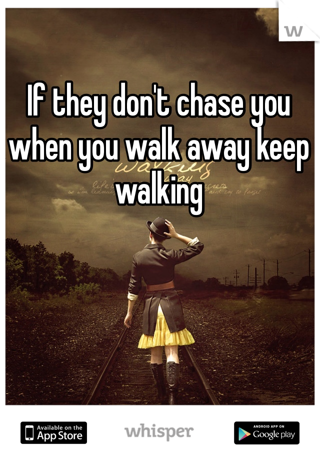 If they don't chase you when you walk away keep walking