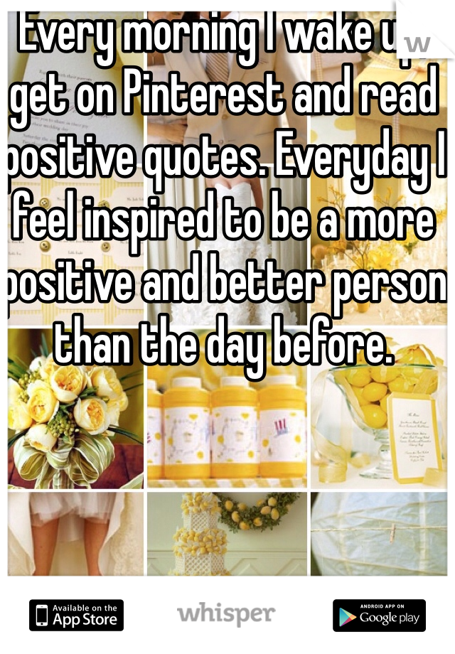 Every morning I wake up, get on Pinterest and read positive quotes. Everyday I feel inspired to be a more positive and better person than the day before.