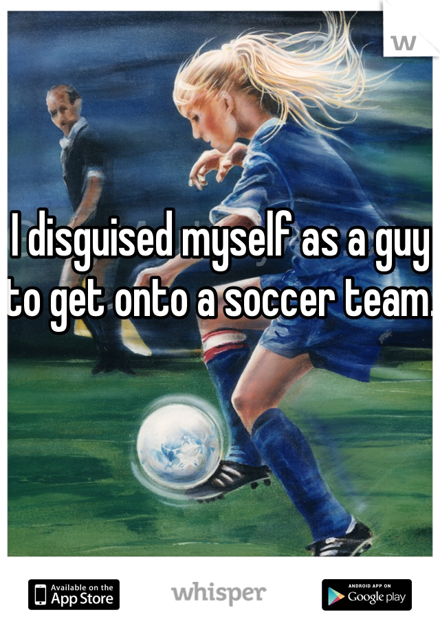 I disguised myself as a guy to get onto a soccer team.