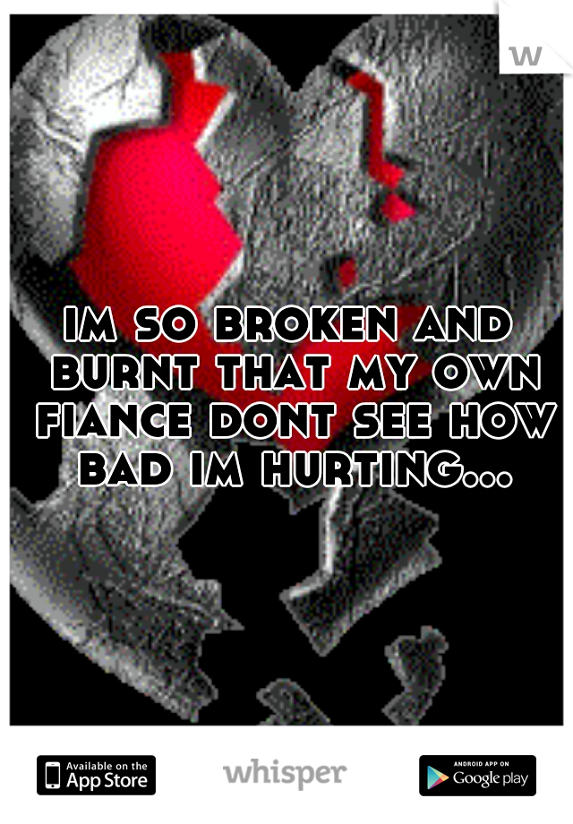 im so broken and burnt that my own fiance dont see how bad im hurting...