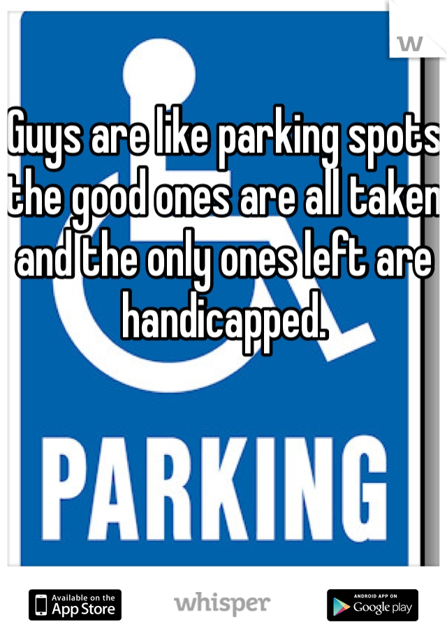 Guys are like parking spots the good ones are all taken and the only ones left are handicapped.