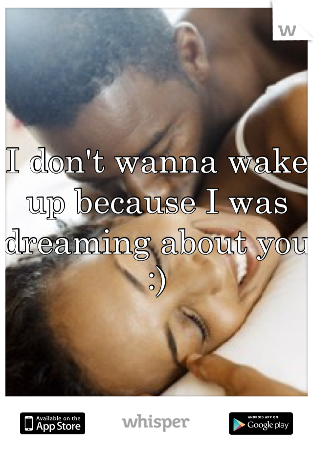 I don't wanna wake up because I was dreaming about you :)