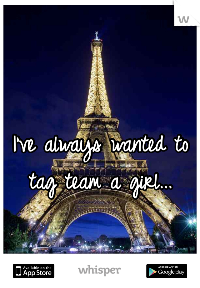 I've always wanted to tag team a girl...