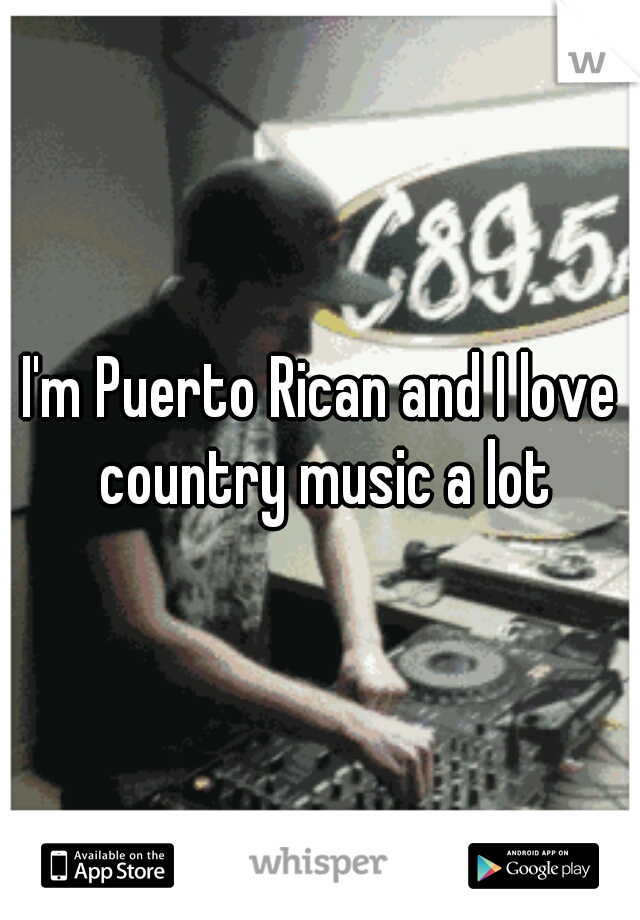 I'm Puerto Rican and I love country music a lot