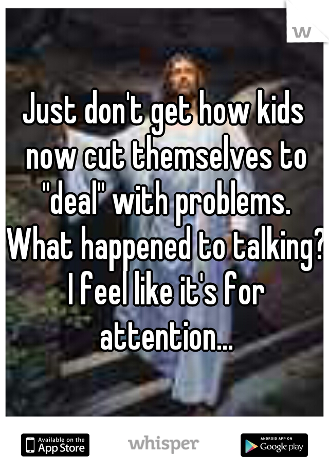 """Just don't get how kids now cut themselves to """"deal"""" with problems. What happened to talking? I feel like it's for attention..."""