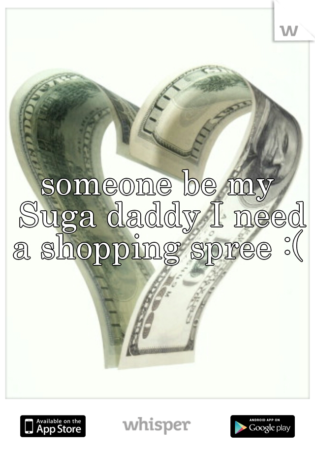 someone be my Suga daddy I need a shopping spree :(
