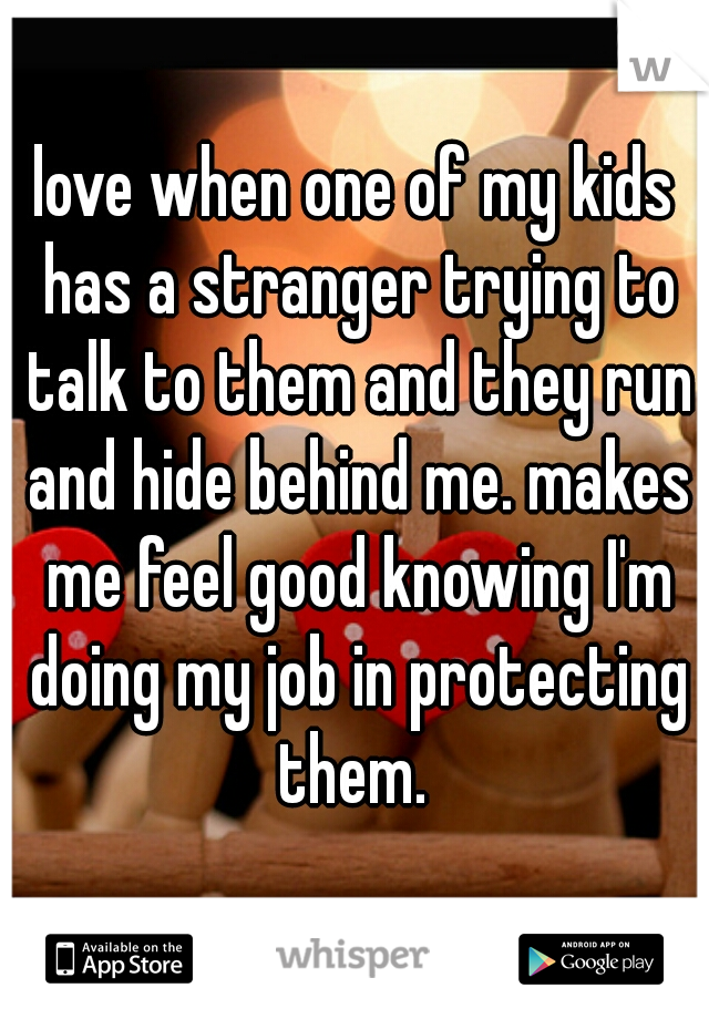 love when one of my kids has a stranger trying to talk to them and they run and hide behind me. makes me feel good knowing I'm doing my job in protecting them.