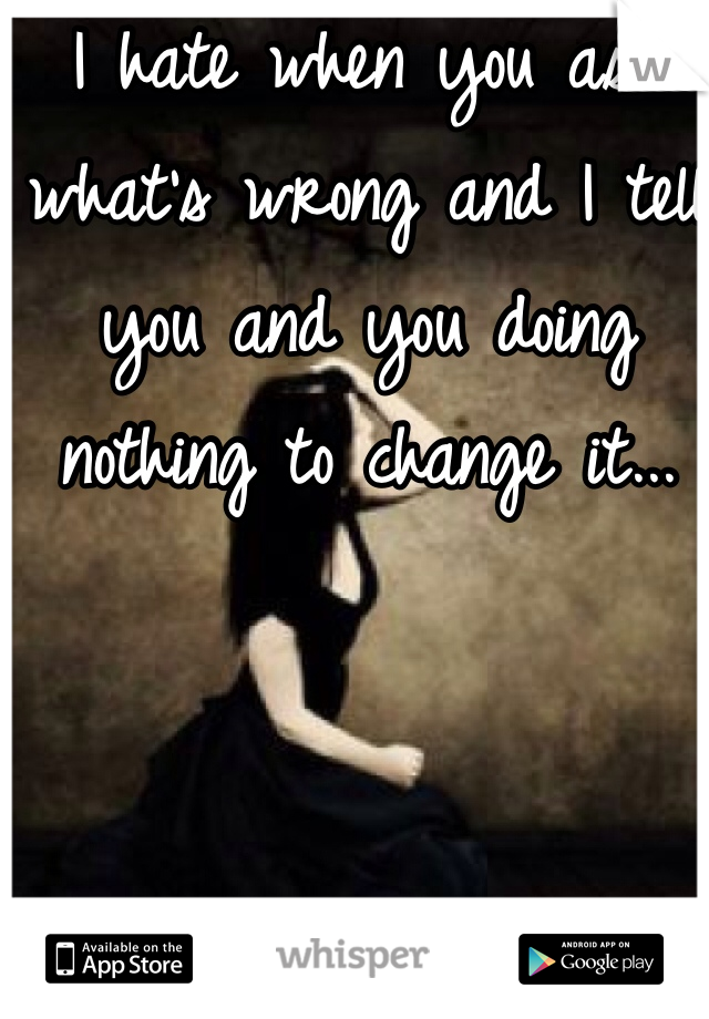 I hate when you ask what's wrong and I tell you and you doing nothing to change it...