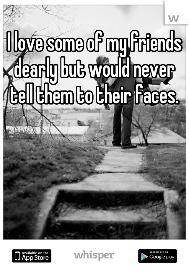 I love some of my friends dearly but would never tell them to their faces.
