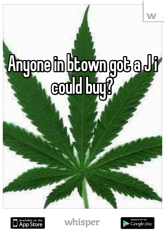 Anyone in btown got a J i could buy?