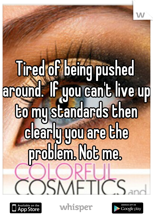Tired of being pushed around.  If you can't live up to my standards then clearly you are the problem. Not me.