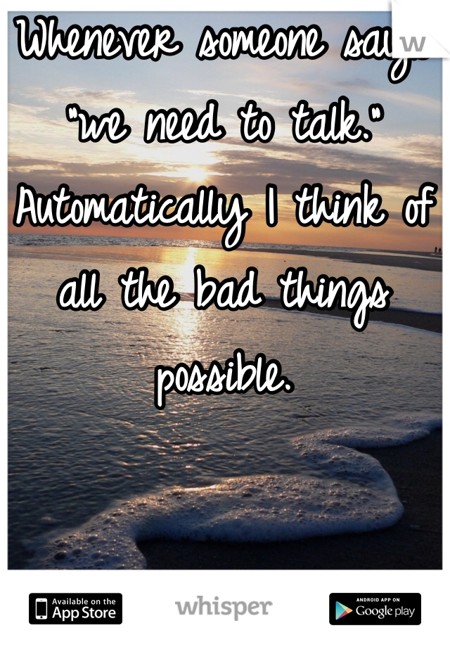 """Whenever someone says """"we need to talk.""""  Automatically I think of all the bad things possible."""