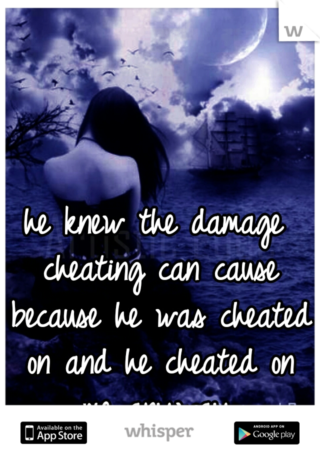 he knew the damage cheating can cause because he was cheated on and he cheated on me anyway.