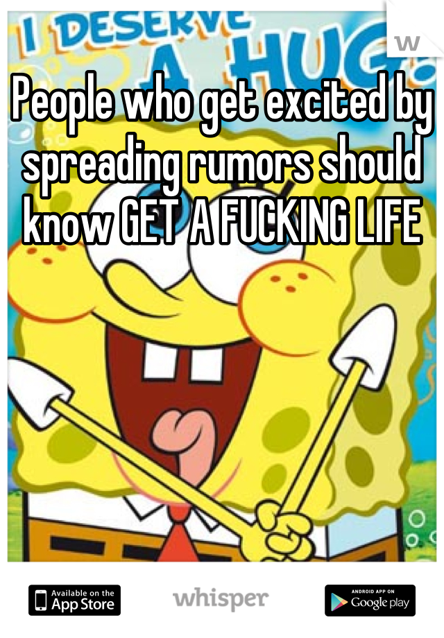 People who get excited by spreading rumors should know GET A FUCKING LIFE