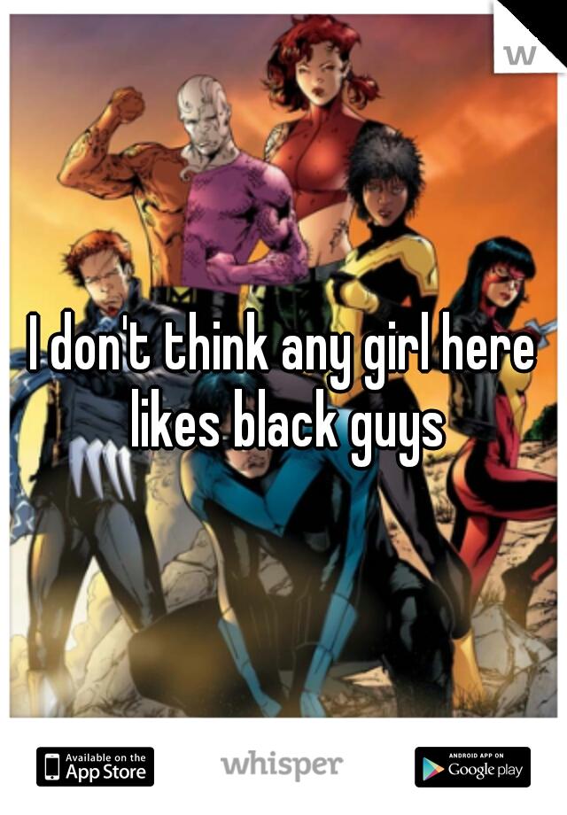 I don't think any girl here likes black guys