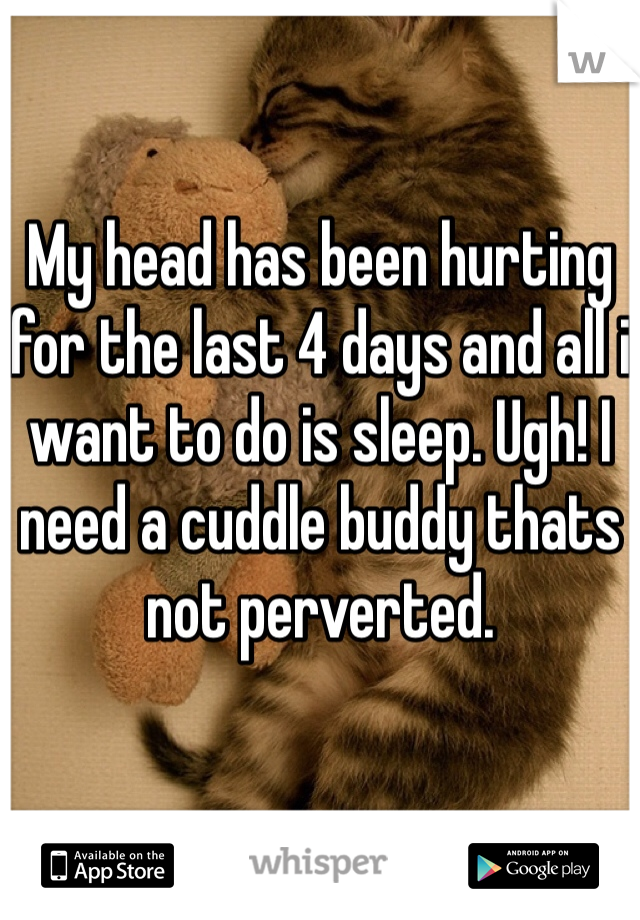 My head has been hurting for the last 4 days and all i want to do is sleep. Ugh! I need a cuddle buddy thats not perverted.
