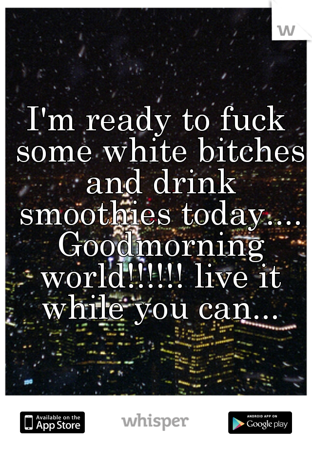 I'm ready to fuck some white bitches and drink smoothies today.... Goodmorning world!!!!!! live it while you can...