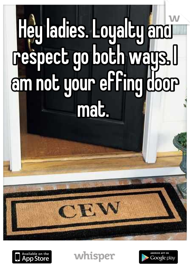 Hey ladies. Loyalty and respect go both ways. I am not your effing door mat.