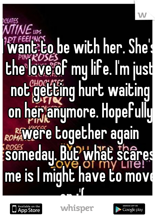 I want to be with her. She's the love of my life. I'm just not getting hurt waiting on her anymore. Hopefully were together again someday. But what scares me is I might have to move on :'(......