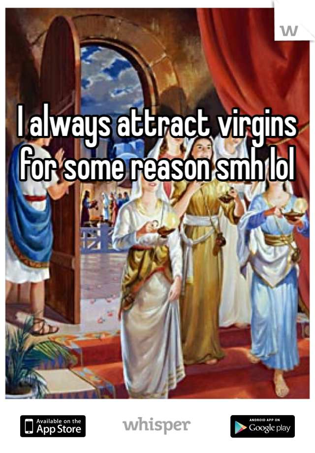 I always attract virgins for some reason smh lol