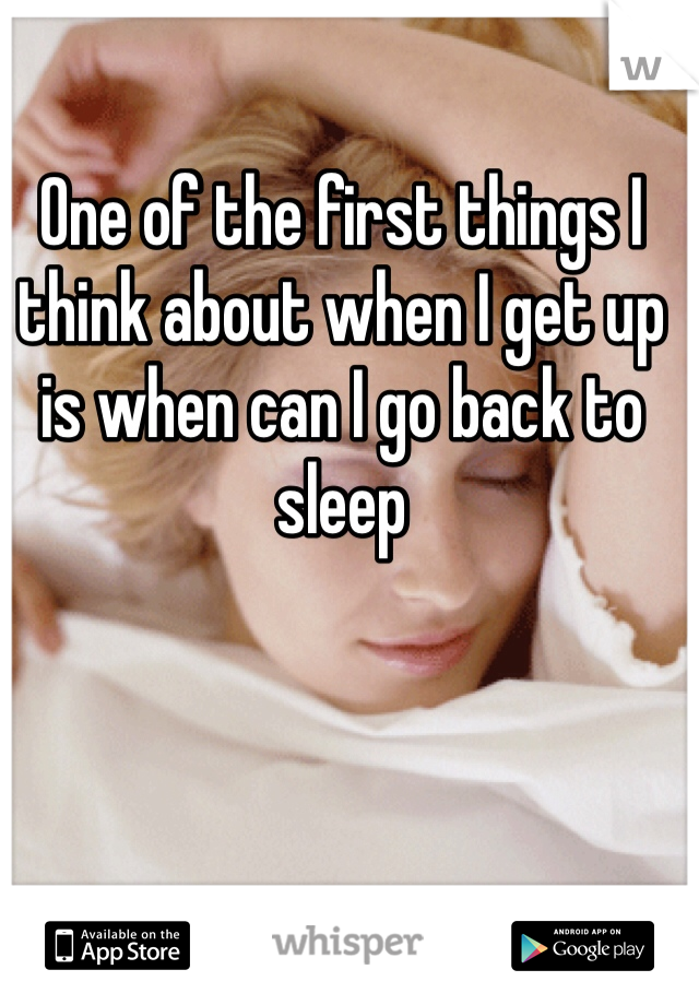One of the first things I think about when I get up is when can I go back to sleep