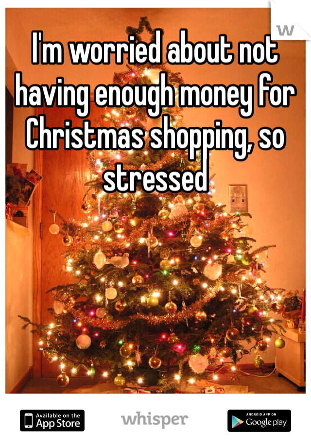 I'm worried about not having enough money for Christmas shopping, so stressed