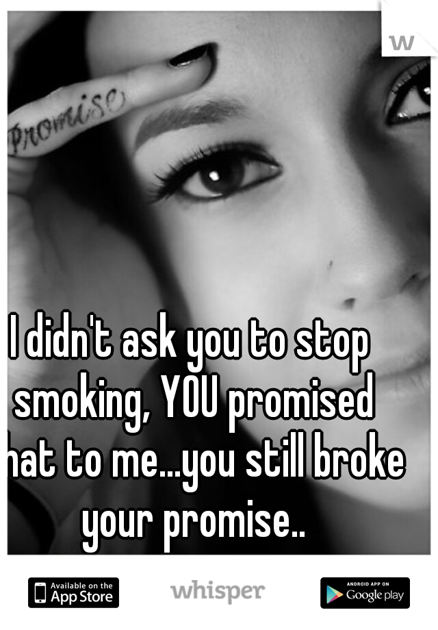 I didn't ask you to stop smoking, YOU promised that to me...you still broke your promise..