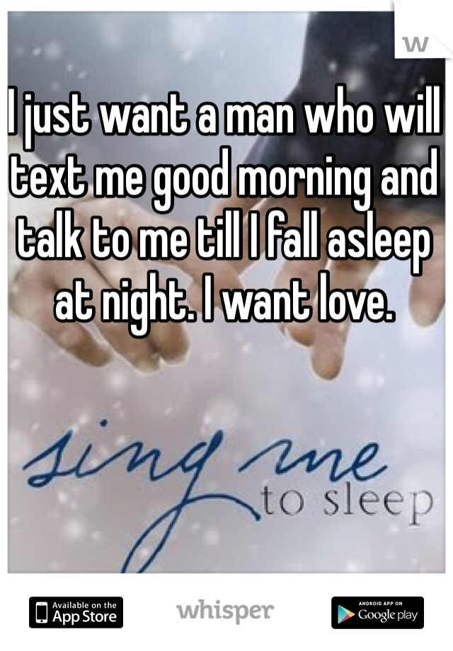 I just want a man who will text me good morning and talk to me till I fall asleep at night. I want love.