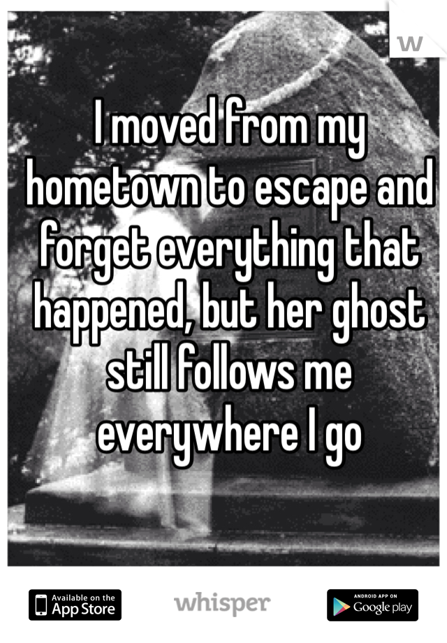 I moved from my hometown to escape and forget everything that happened, but her ghost still follows me everywhere I go