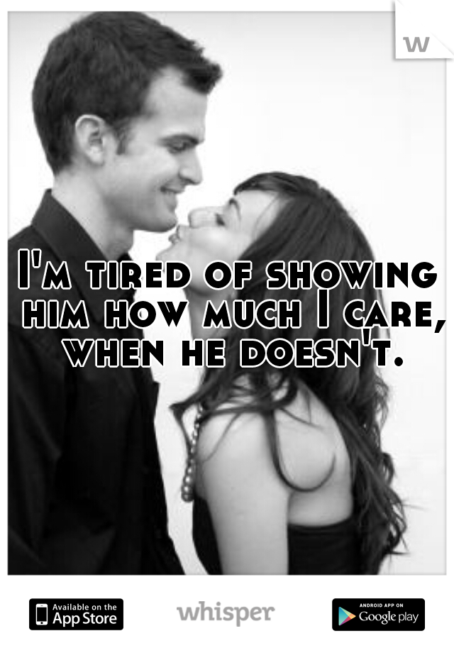 I'm tired of showing him how much I care, when he doesn't.