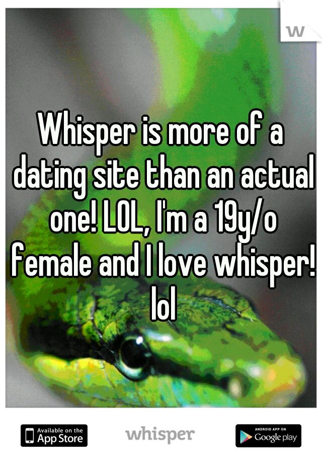Whisper is more of a dating site than an actual one! LOL, I'm a 19y/o female and I love whisper! lol