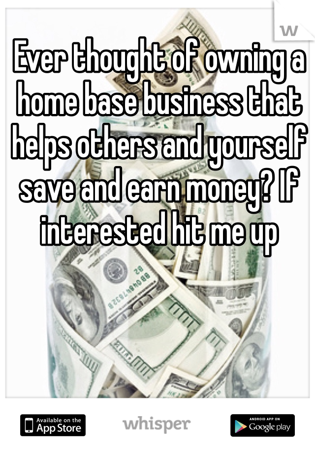 Ever thought of owning a home base business that helps others and yourself save and earn money? If interested hit me up
