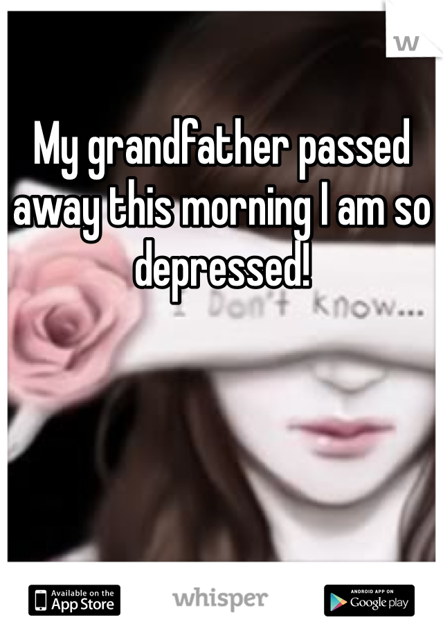 My grandfather passed away this morning I am so depressed!