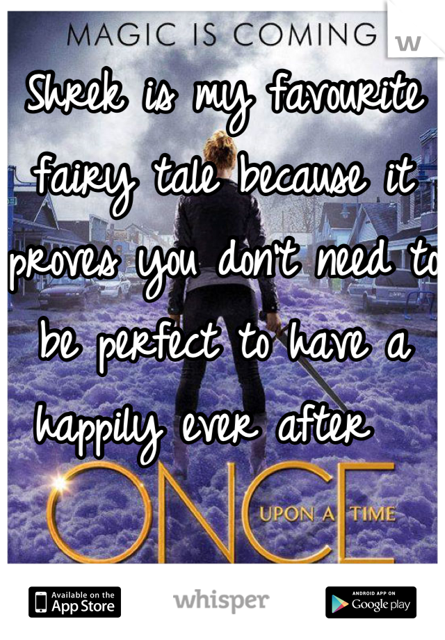 Shrek is my favourite fairy tale because it proves you don't need to be perfect to have a happily ever after