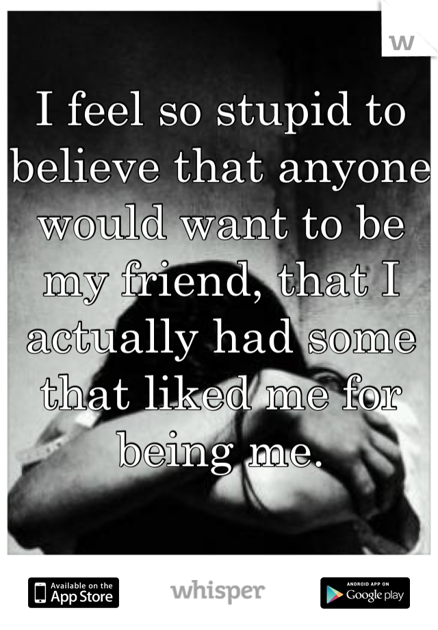 I feel so stupid to believe that anyone would want to be my friend, that I actually had some that liked me for being me.