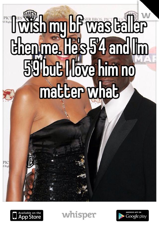 I wish my bf was taller then me. He's 5'4 and I'm 5'9 but I love him no matter what
