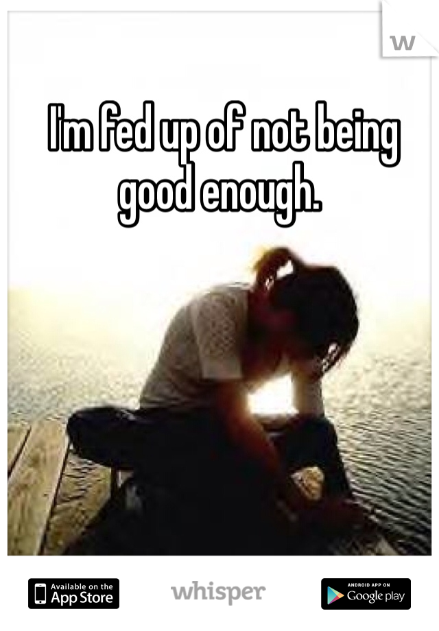 I'm fed up of not being good enough.