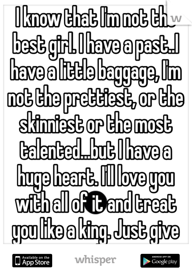 I know that I'm not the best girl. I have a past..I have a little baggage, I'm not the prettiest, or the skinniest or the most talented...but I have a huge heart. I'll love you with all of it and treat you like a king. Just give me a chance.