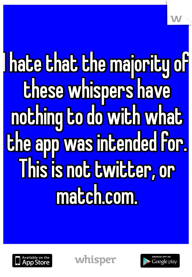 I hate that the majority of these whispers have nothing to do with what the app was intended for. This is not twitter, or match.com.