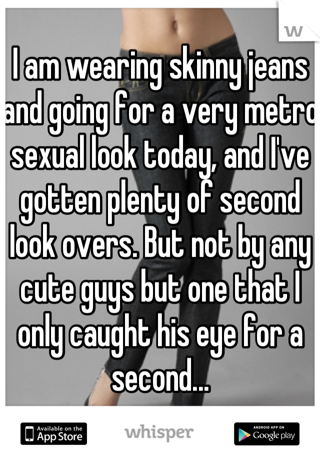 I am wearing skinny jeans and going for a very metro sexual look today, and I've gotten plenty of second look overs. But not by any cute guys but one that I only caught his eye for a second...