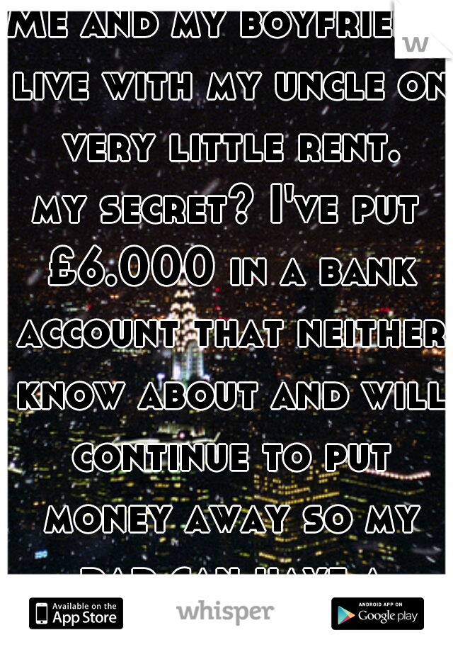 Me and my boyfriend live with my uncle on very little rent. my secret? I've put £6.000 in a bank account that neither know about and will continue to put money away so my dad can have a operation