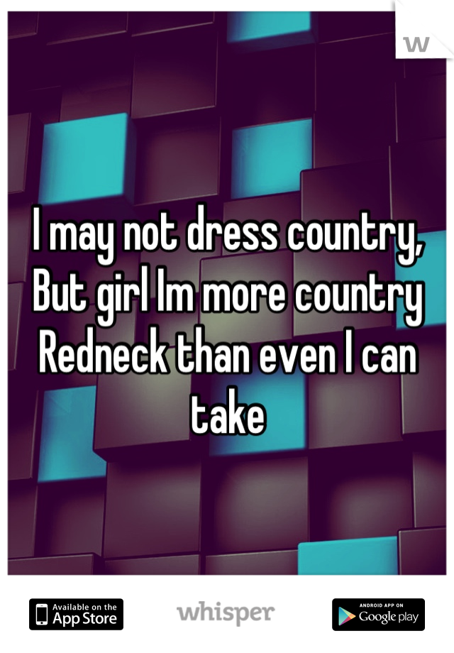 I may not dress country,  But girl Im more country Redneck than even I can take