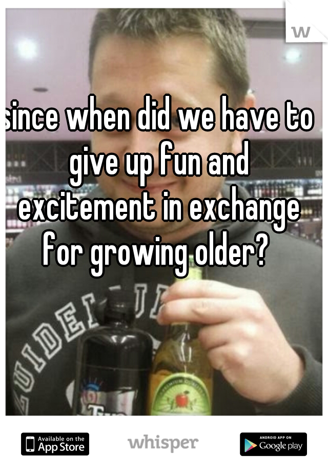 since when did we have to give up fun and excitement in exchange for growing older?