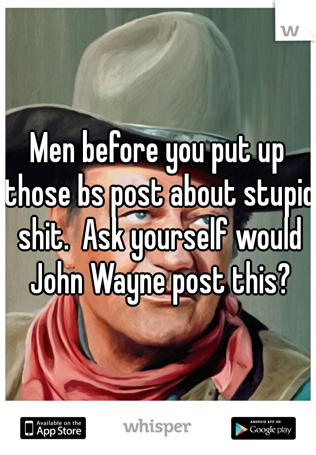 Men before you put up those bs post about stupid shit.  Ask yourself would John Wayne post this?