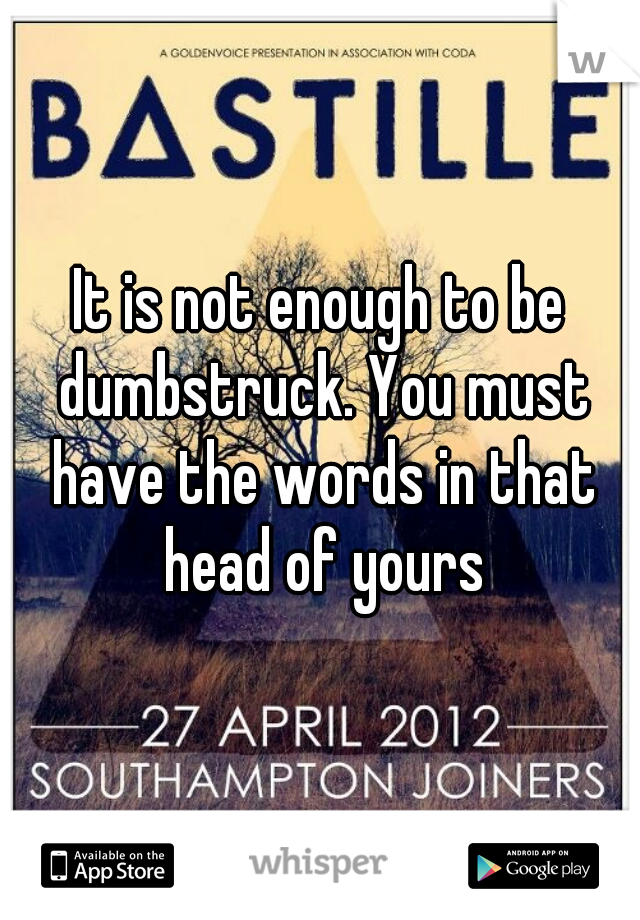 It is not enough to be dumbstruck. You must have the words in that head of yours