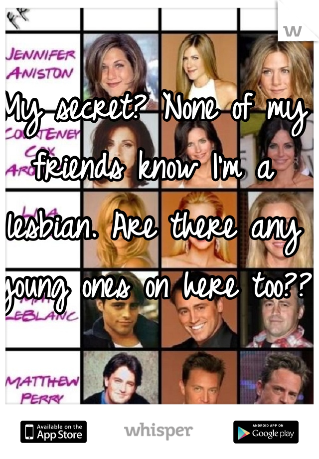 My secret? None of my friends know I'm a lesbian. Are there any young ones on here too??