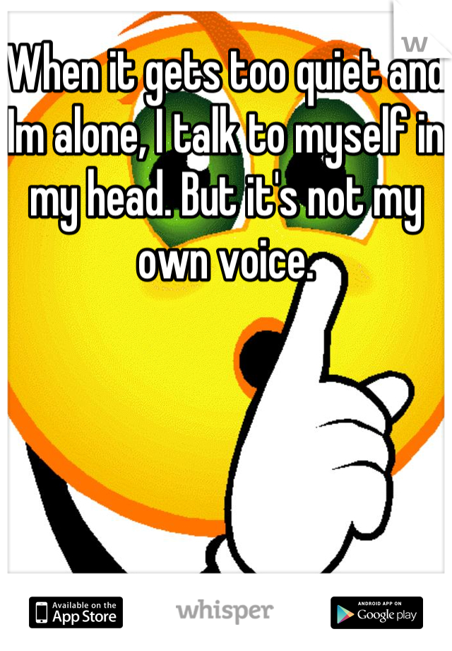 When it gets too quiet and Im alone, I talk to myself in my head. But it's not my own voice.